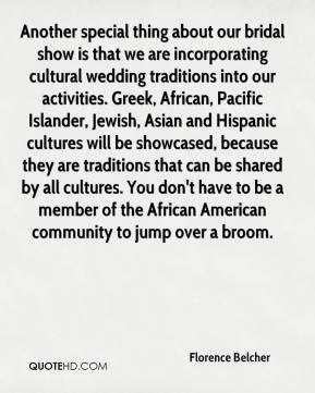 Florence Belcher - Another special thing about our bridal show is that we are incorporating cultural wedding traditions into our activities. Greek, African, Pacific Islander, Jewish, Asian and Hispanic cultures will be showcased, because they are traditions that can be shared by all cultures. You don't have to be a member of the African American community to jump over a broom.