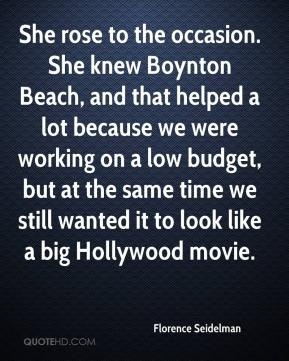 Florence Seidelman - She rose to the occasion. She knew Boynton Beach, and that helped a lot because we were working on a low budget, but at the same time we still wanted it to look like a big Hollywood movie.