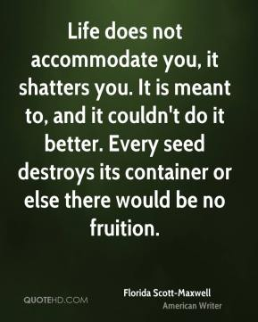 Life does not accommodate you, it shatters you. It is meant to, and it couldn't do it better. Every seed destroys its container or else there would be no fruition.