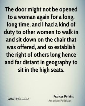Frances Perkins - The door might not be opened to a woman again for a long, long time, and I had a kind of duty to other women to walk in and sit down on the chair that was offered, and so establish the right of others long hence and far distant in geography to sit in the high seats.