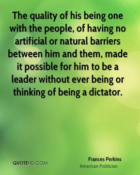 Frances Perkins - The quality of his being one with the people, of having no artificial or natural barriers between him and them, made it possible for him to be a leader without ever being or thinking of being a dictator.