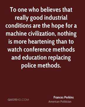 Frances Perkins - To one who believes that really good industrial conditions are the hope for a machine civilization, nothing is more heartening than to watch conference methods and education replacing police methods.