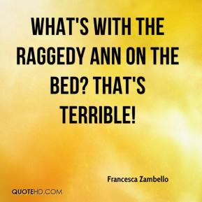 Francesca Zambello - What's with the Raggedy Ann on the bed? That's terrible!