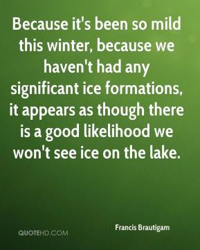 Francis Brautigam - Because it's been so mild this winter, because we haven't had any significant ice formations, it appears as though there is a good likelihood we won't see ice on the lake.