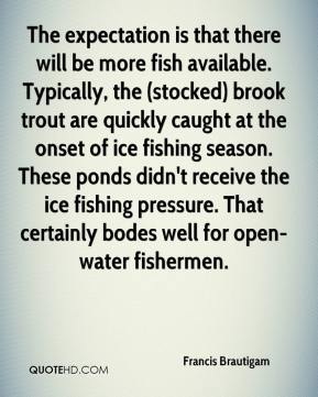 Francis Brautigam - The expectation is that there will be more fish available. Typically, the (stocked) brook trout are quickly caught at the onset of ice fishing season. These ponds didn't receive the ice fishing pressure. That certainly bodes well for open-water fishermen.
