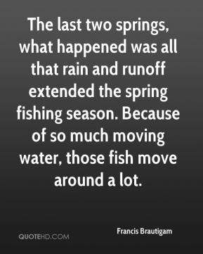 Francis Brautigam - The last two springs, what happened was all that rain and runoff extended the spring fishing season. Because of so much moving water, those fish move around a lot.