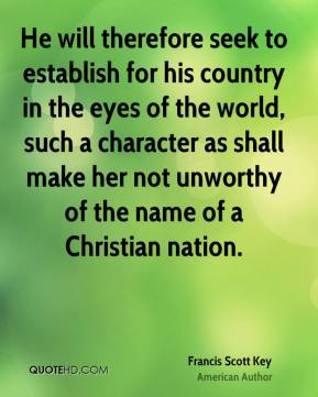 Francis Scott Key - He will therefore seek to establish for his country in the eyes of the world, such a character as shall make her not unworthy of the name of a Christian nation.