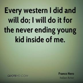 Every western I did and will do; I will do it for the never ending young kid inside of me.