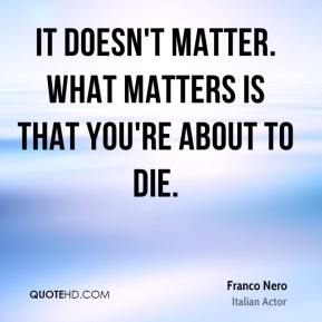 It doesn't matter. What matters is that you're about to die.