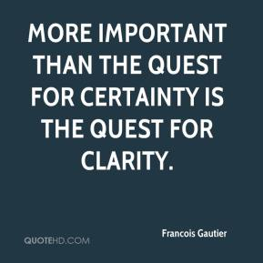 Francois Gautier - More important than the quest for certainty is the quest for clarity.