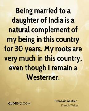 Being married to a daughter of India is a natural complement of my being in this country for 30 years. My roots are very much in this country, even though I remain a Westerner.