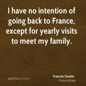I have no intention of going back to France, except for yearly visits to meet my family.