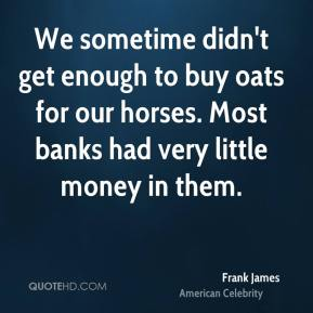 Frank James - We sometime didn't get enough to buy oats for our horses. Most banks had very little money in them.