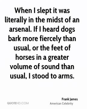 Frank James - When I slept it was literally in the midst of an arsenal. If I heard dogs bark more fiercely than usual, or the feet of horses in a greater volume of sound than usual, I stood to arms.