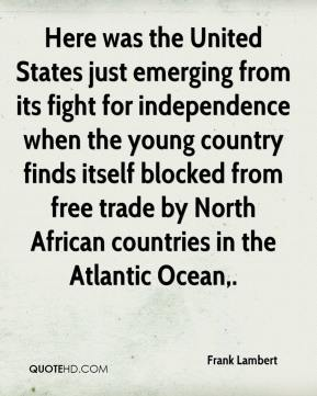 Frank Lambert - Here was the United States just emerging from its fight for independence when the young country finds itself blocked from free trade by North African countries in the Atlantic Ocean.