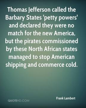 Frank Lambert - Thomas Jefferson called the Barbary States 'petty powers' and declared they were no match for the new America, but the pirates commissioned by these North African states managed to stop American shipping and commerce cold.