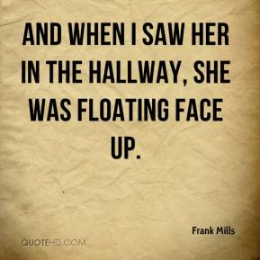 Frank Mills - And when I saw her in the hallway, she was floating face up.