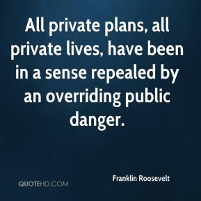 Franklin Roosevelt - All private plans, all private lives, have been in a sense repealed by an overriding public danger.
