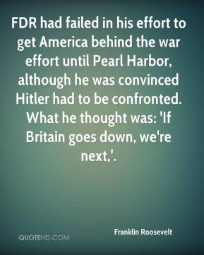Franklin Roosevelt - FDR had failed in his effort to get America behind the war effort until Pearl Harbor, although he was convinced Hitler had to be confronted. What he thought was: 'If Britain goes down, we're next,'.
