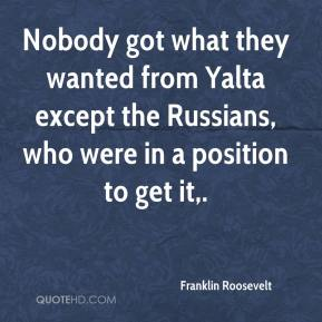 Franklin Roosevelt - Nobody got what they wanted from Yalta except the Russians, who were in a position to get it.