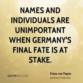 Franz von Papen - Names and individuals are unimportant when Germany's final fate is at stake.