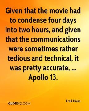 Fred Haise - Given that the movie had to condense four days into two hours, and given that the communications were sometimes rather tedious and technical, it was pretty accurate, ... Apollo 13.