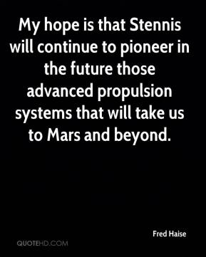 Fred Haise - My hope is that Stennis will continue to pioneer in the future those advanced propulsion systems that will take us to Mars and beyond.