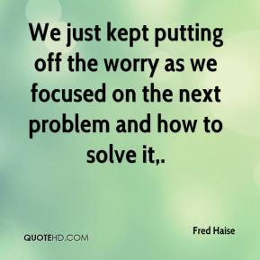 Fred Haise - We just kept putting off the worry as we focused on the next problem and how to solve it.