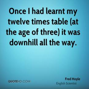 Once I had learnt my twelve times table (at the age of three) it was downhill all the way.