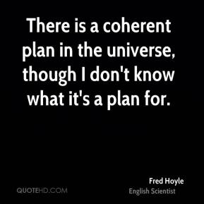 Fred Hoyle - There is a coherent plan in the universe, though I don't know what it's a plan for.