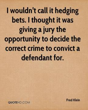 Fred Klein - I wouldn't call it hedging bets. I thought it was giving a jury the opportunity to decide the correct crime to convict a defendant for.