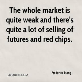 Frederick Tsang - The whole market is quite weak and there's quite a lot of selling of futures and red chips.
