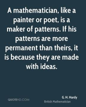 G. H. Hardy - A mathematician, like a painter or poet, is a maker of patterns. If his patterns are more permanent than theirs, it is because they are made with ideas.
