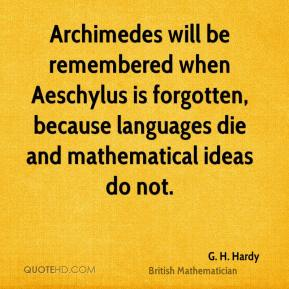 Archimedes will be remembered when Aeschylus is forgotten, because languages die and mathematical ideas do not.