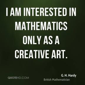 I am interested in mathematics only as a creative art.
