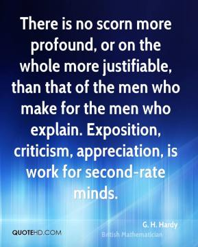 G. H. Hardy - There is no scorn more profound, or on the whole more justifiable, than that of the men who make for the men who explain. Exposition, criticism, appreciation, is work for second-rate minds.