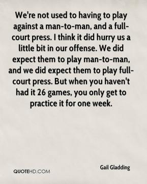 Gail Gladding - We're not used to having to play against a man-to-man, and a full-court press. I think it did hurry us a little bit in our offense. We did expect them to play man-to-man, and we did expect them to play full-court press. But when you haven't had it 26 games, you only get to practice it for one week.