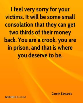 Gareth Edwards - I feel very sorry for your victims. It will be some small consolation that they can get two thirds of their money back. You are a crook, you are in prison, and that is where you deserve to be.