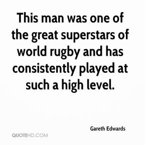 This man was one of the great superstars of world rugby and has consistently played at such a high level.