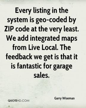 Garry Wiseman - Every listing in the system is geo-coded by ZIP code at the very least. We add integrated maps from Live Local. The feedback we get is that it is fantastic for garage sales.