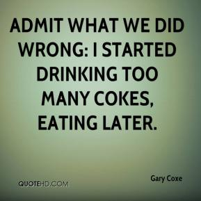 Gary Coxe - Admit what we did wrong: I started drinking too many Cokes, eating later.