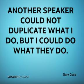 Gary Coxe - Another speaker could not duplicate what I do, but I could do what they do.