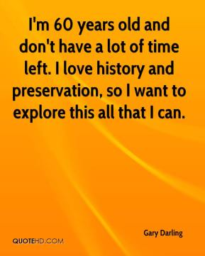 Gary Darling - I'm 60 years old and don't have a lot of time left. I love history and preservation, so I want to explore this all that I can.