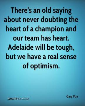 Gary Fox - There's an old saying about never doubting the heart of a champion and our team has heart. Adelaide will be tough, but we have a real sense of optimism.