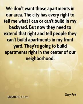 Gary Fox - We don't want those apartments in our area. The city has every right to tell me what I can or can't build in my backyard. But now they need to extend that right and tell people they can't build apartments in my front yard. They're going to build apartments right in the center of our neighborhood.