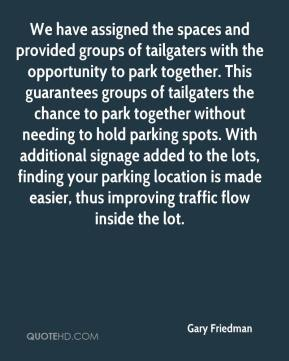 Gary Friedman - We have assigned the spaces and provided groups of tailgaters with the opportunity to park together. This guarantees groups of tailgaters the chance to park together without needing to hold parking spots. With additional signage added to the lots, finding your parking location is made easier, thus improving traffic flow inside the lot.