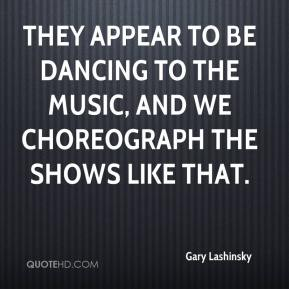 Gary Lashinsky - They appear to be dancing to the music, and we choreograph the shows like that.