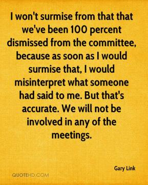 Gary Link - I won't surmise from that that we've been 100 percent dismissed from the committee, because as soon as I would surmise that, I would misinterpret what someone had said to me. But that's accurate. We will not be involved in any of the meetings.