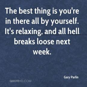 Gary Parlin - The best thing is you're in there all by yourself. It's relaxing, and all hell breaks loose next week.