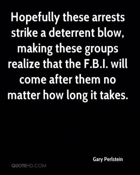 Gary Perlstein - Hopefully these arrests strike a deterrent blow, making these groups realize that the F.B.I. will come after them no matter how long it takes.